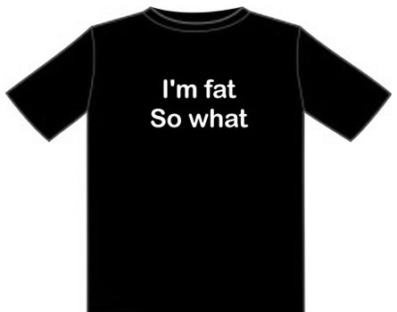 I'm fat, so what