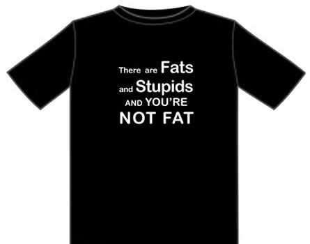 there are fats and Stupids, and You're NOT FAT